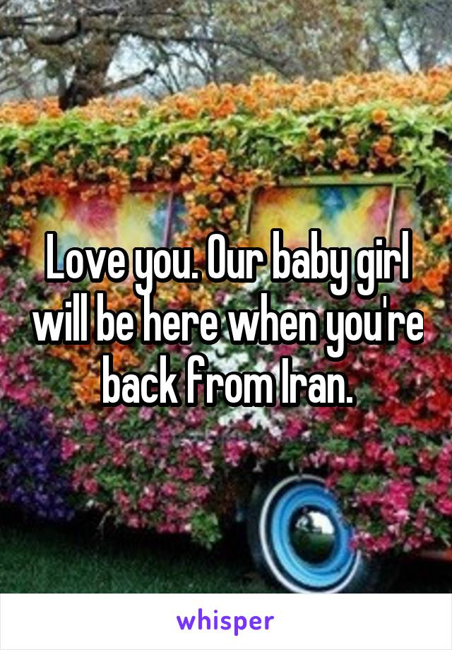Love you. Our baby girl will be here when you're back from Iran.
