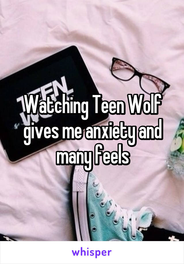 Watching Teen Wolf gives me anxiety and many feels