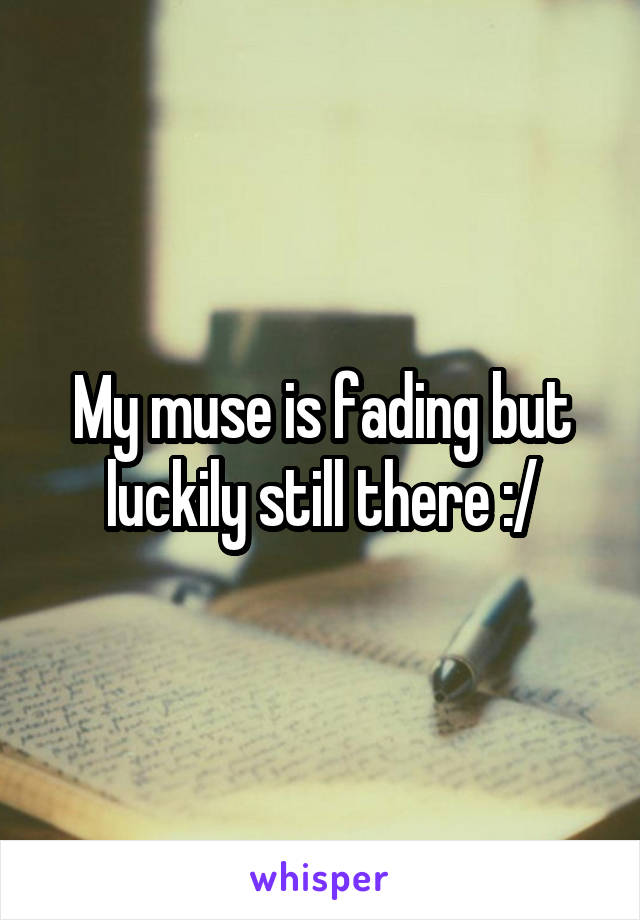 My muse is fading but luckily still there :/