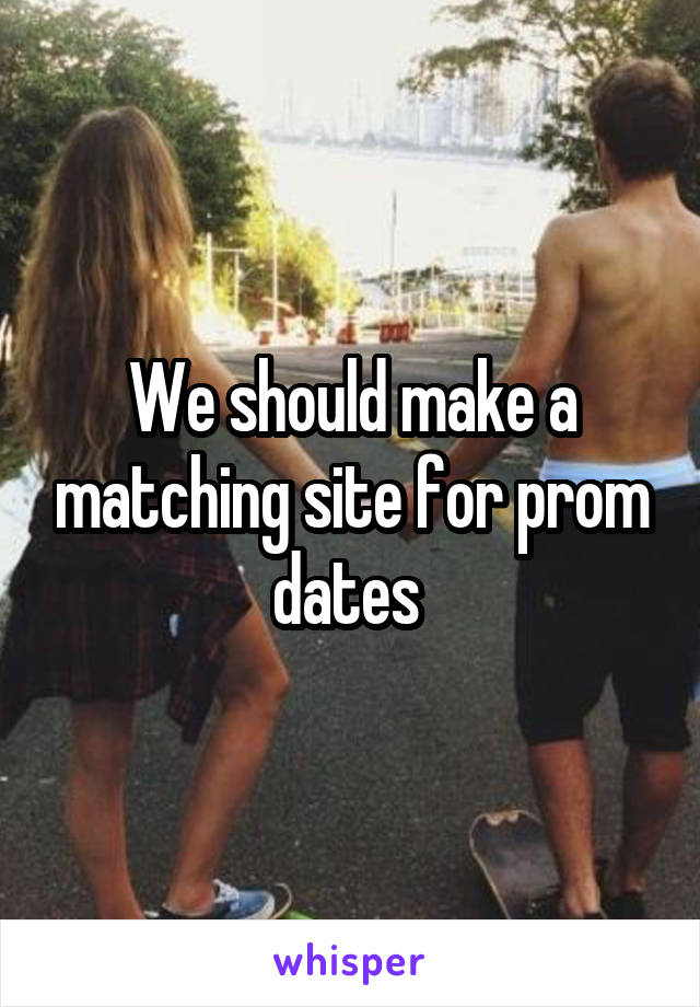 We should make a matching site for prom dates