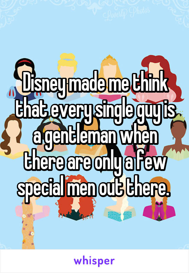 Disney made me think that every single guy is a gentleman when there are only a few special men out there.