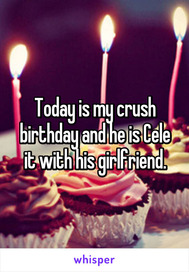 Today is my crush birthday and he is Cele it with his girlfriend.