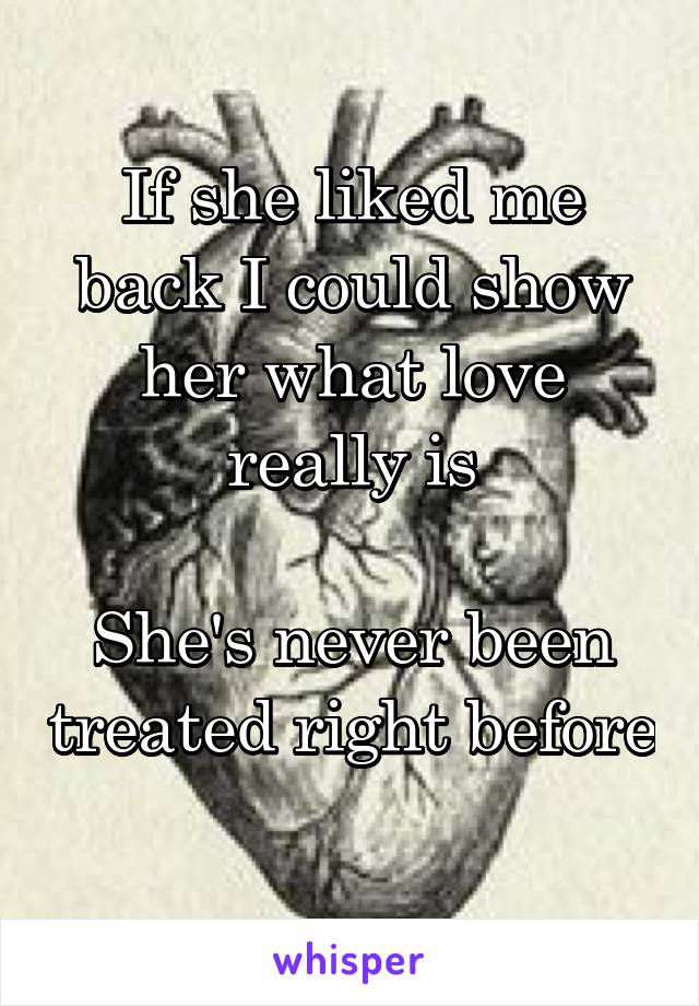 If she liked me back I could show her what love really is  She's never been treated right before