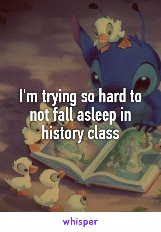 I'm trying so hard to not fall asleep in history class