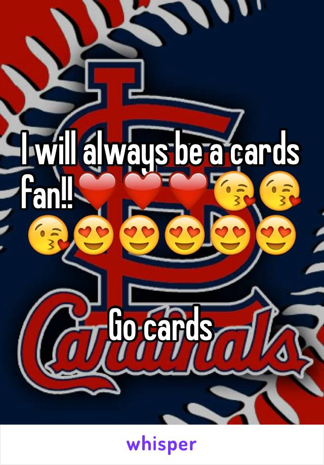 I will always be a cards fan!!❤️❤️❤️😘😘😘😍😍😍😍😍  Go cards