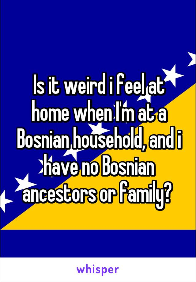 Is it weird i feel at home when I'm at a Bosnian household, and i have no Bosnian ancestors or family?