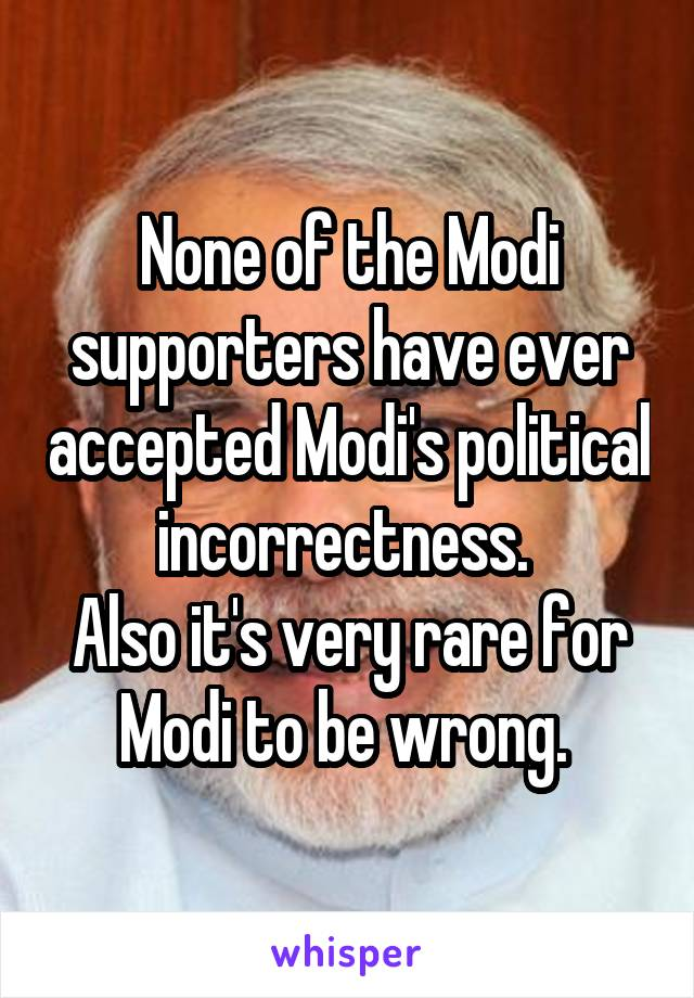 None of the Modi supporters have ever accepted Modi's political incorrectness.  Also it's very rare for Modi to be wrong.