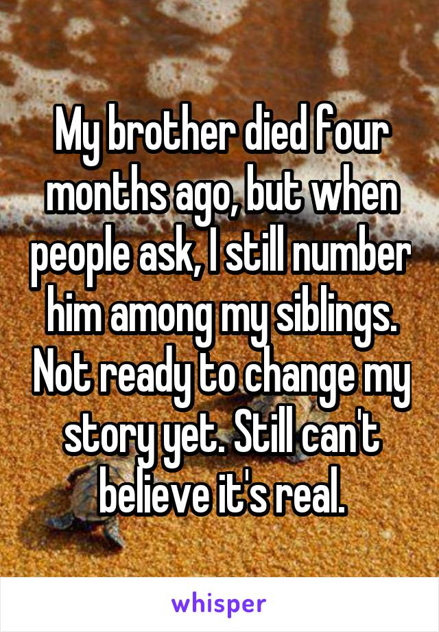 My brother died four months ago, but when people ask, I still number him among my siblings. Not ready to change my story yet. Still can't believe it's real.