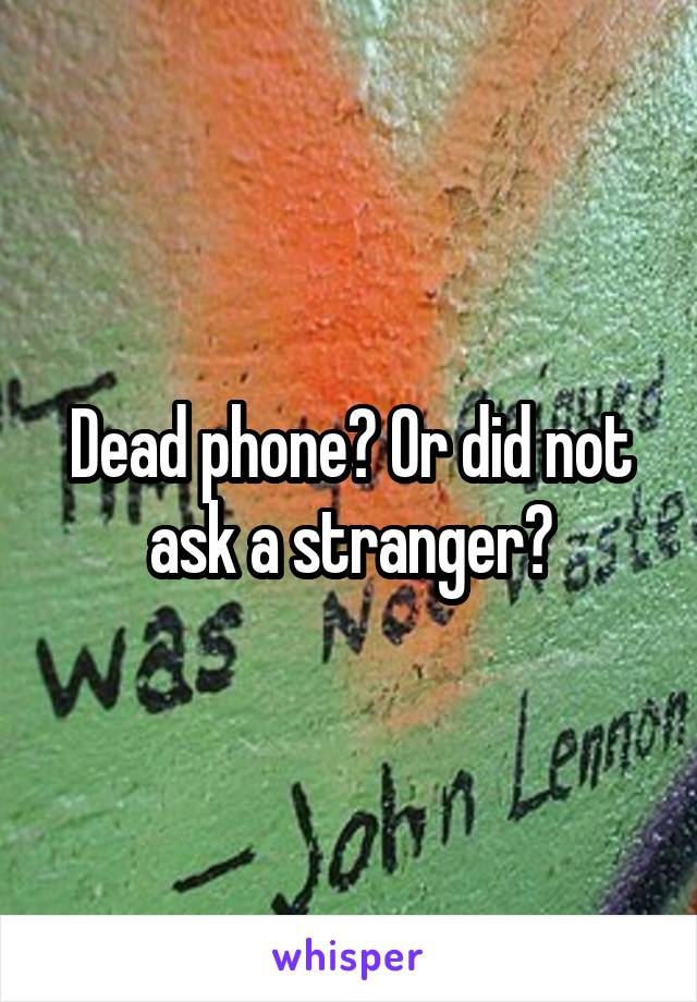 Dead phone? Or did not ask a stranger?