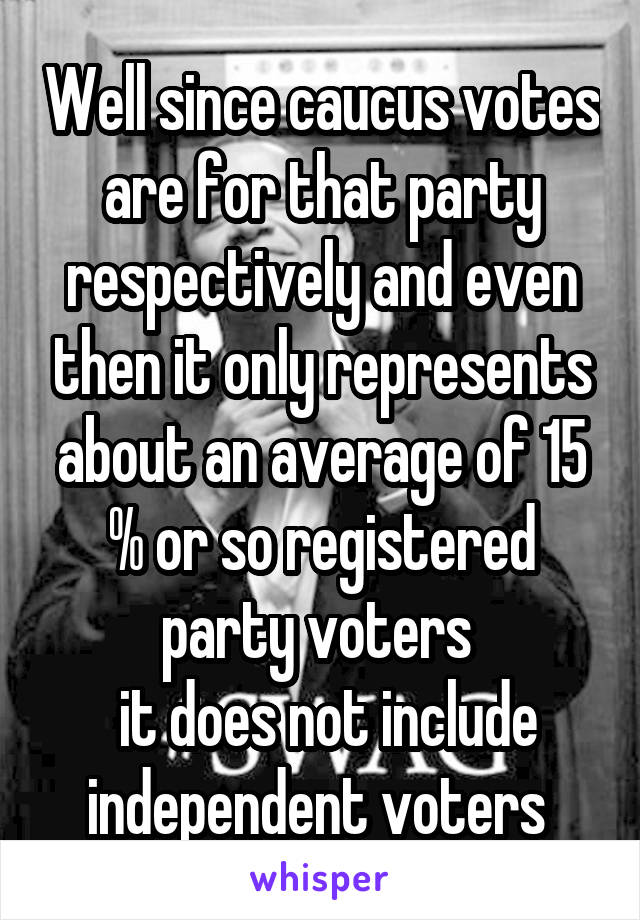 Well since caucus votes are for that party respectively and even then it only represents about an average of 15 % or so registered party voters   it does not include independent voters