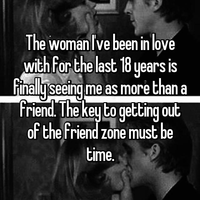 The woman I've been in love with for the last 18 years is finally seeing me as more than a friend. The key to getting out of the friend zone must be time.
