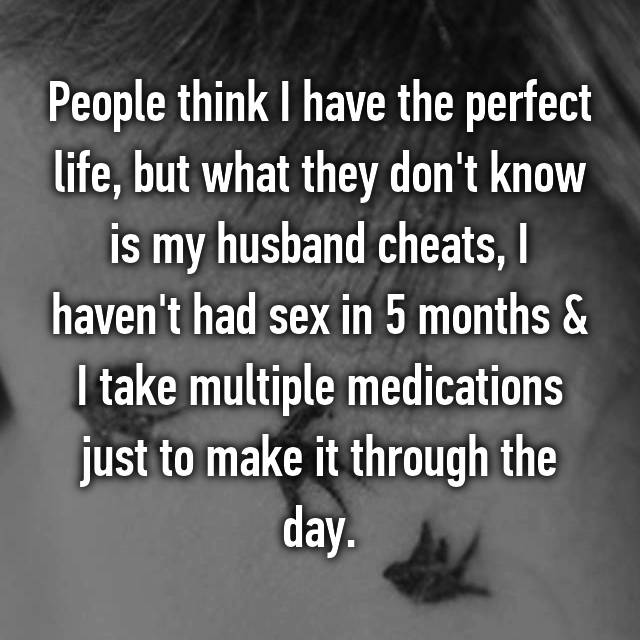People think I have the perfect life, but what they don't know is my husband cheats, I haven't had sex in 5 months & I take multiple medications just to make it through the day.