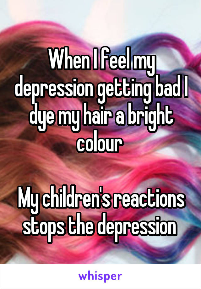 When I feel my depression getting bad I dye my hair a bright colour   My children's reactions stops the depression