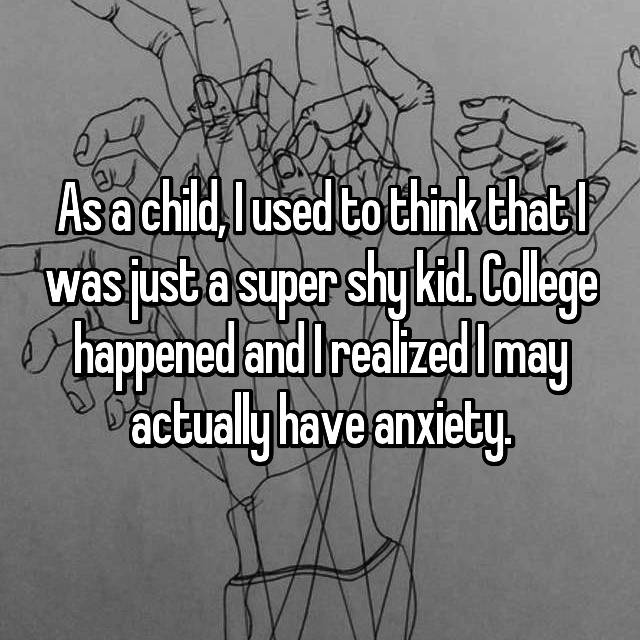 As a child, I used to think that I was just a super shy kid. College happened and I realized I may actually have anxiety.