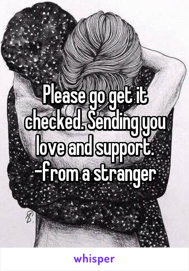 Please go get it checked. Sending you love and support. -from a stranger