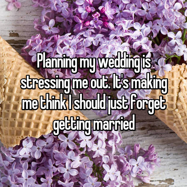 Planning my wedding is stressing me out. It's making me think I should just forget getting married