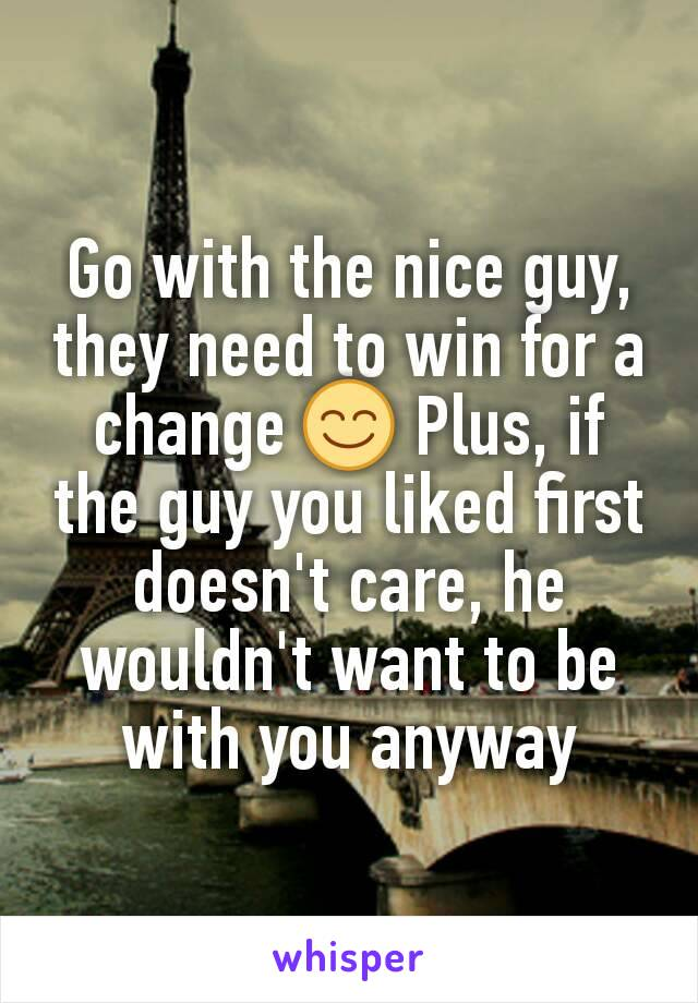 Go with the nice guy, they need to win for a change 😊 Plus, if the guy you liked first doesn't care, he wouldn't want to be with you anyway