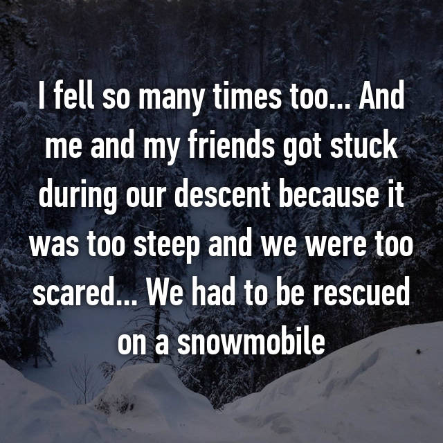 I fell so many times too... And me and my friends got stuck during our descent because it was too steep and we were too scared... We had to be rescued on a snowmobile