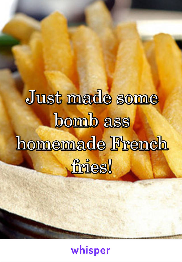 Just made some bomb ass homemade French fries!