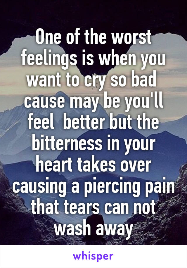 One of the worst feelings is when you want to cry so bad  cause may be you'll feel  better but the bitterness in your heart takes over causing a piercing pain that tears can not wash away