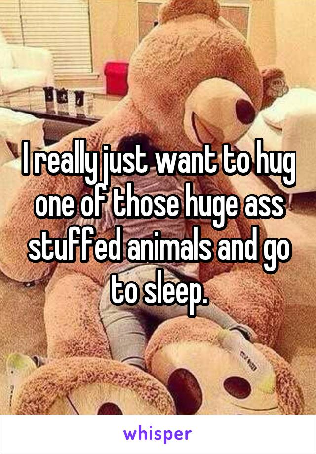 I really just want to hug one of those huge ass stuffed animals and go to sleep.