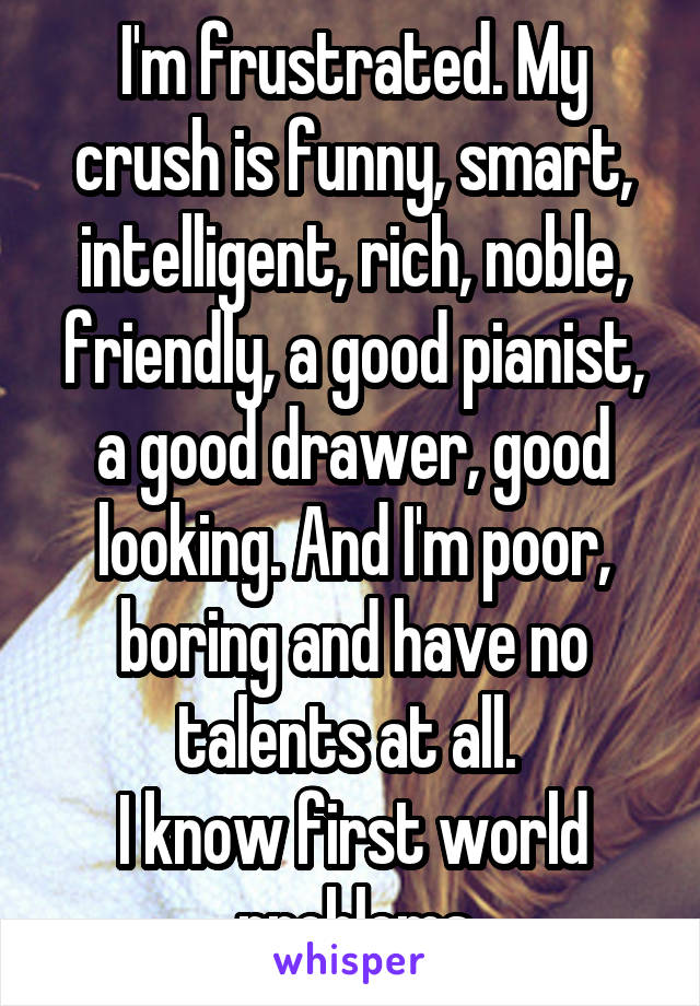 I'm frustrated. My crush is funny, smart, intelligent, rich, noble, friendly, a good pianist, a good drawer, good looking. And I'm poor, boring and have no talents at all.  I know first world problems
