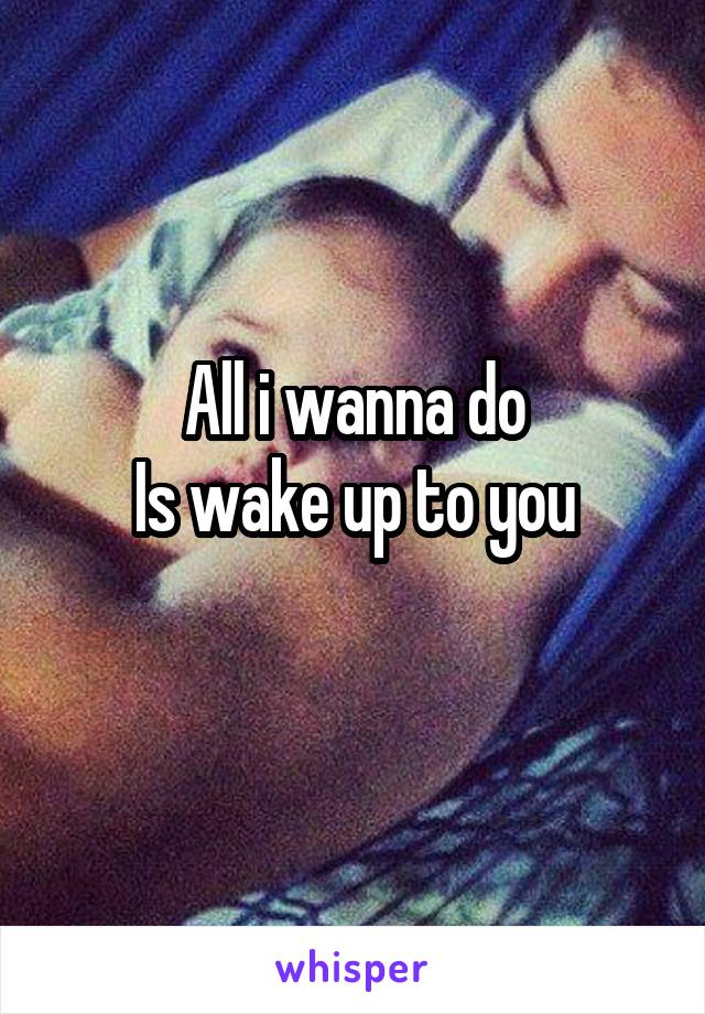 All i wanna do Is wake up to you