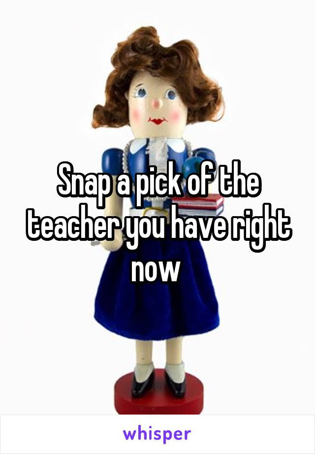 Snap a pick of the teacher you have right now