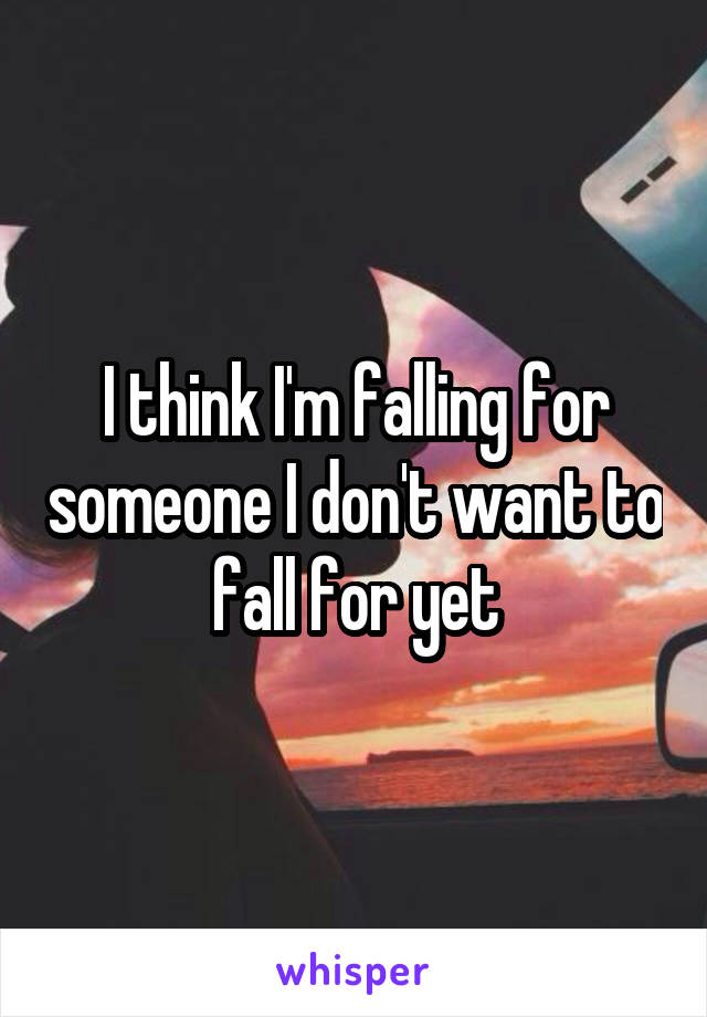 I think I'm falling for someone I don't want to fall for yet