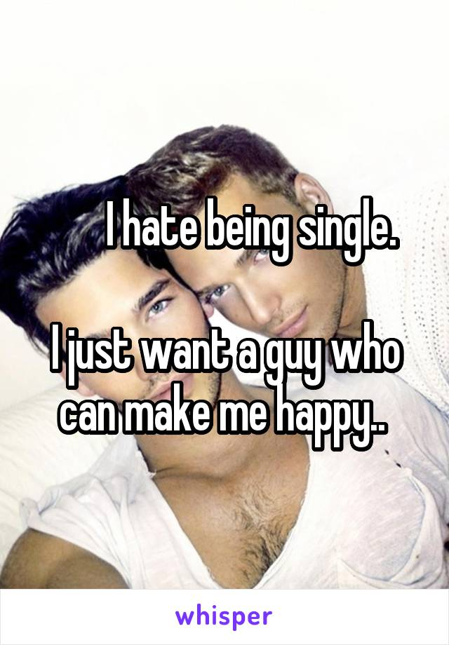 I hate being single.   I just want a guy who can make me happy..