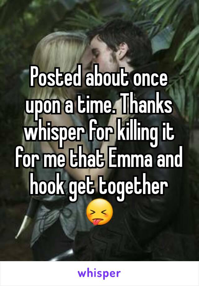Posted about once upon a time. Thanks whisper for killing it for me that Emma and hook get together 😝