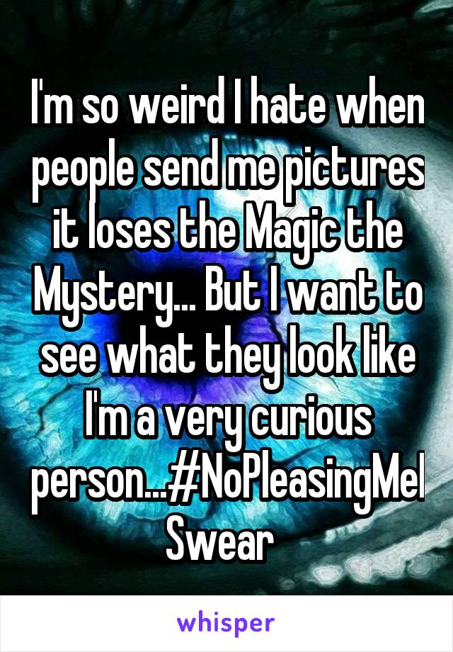 I'm so weird I hate when people send me pictures it loses the Magic the Mystery... But I want to see what they look like I'm a very curious person...#NoPleasingMeISwear