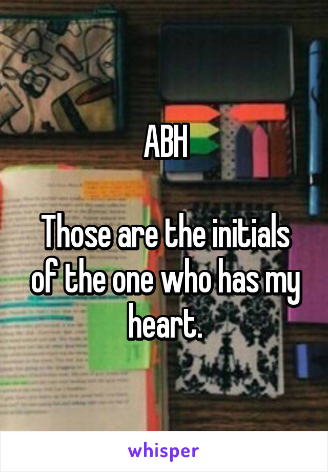 ABH  Those are the initials of the one who has my heart.