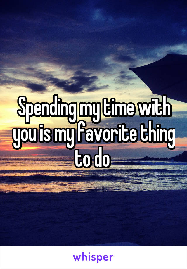 Spending my time with you is my favorite thing to do