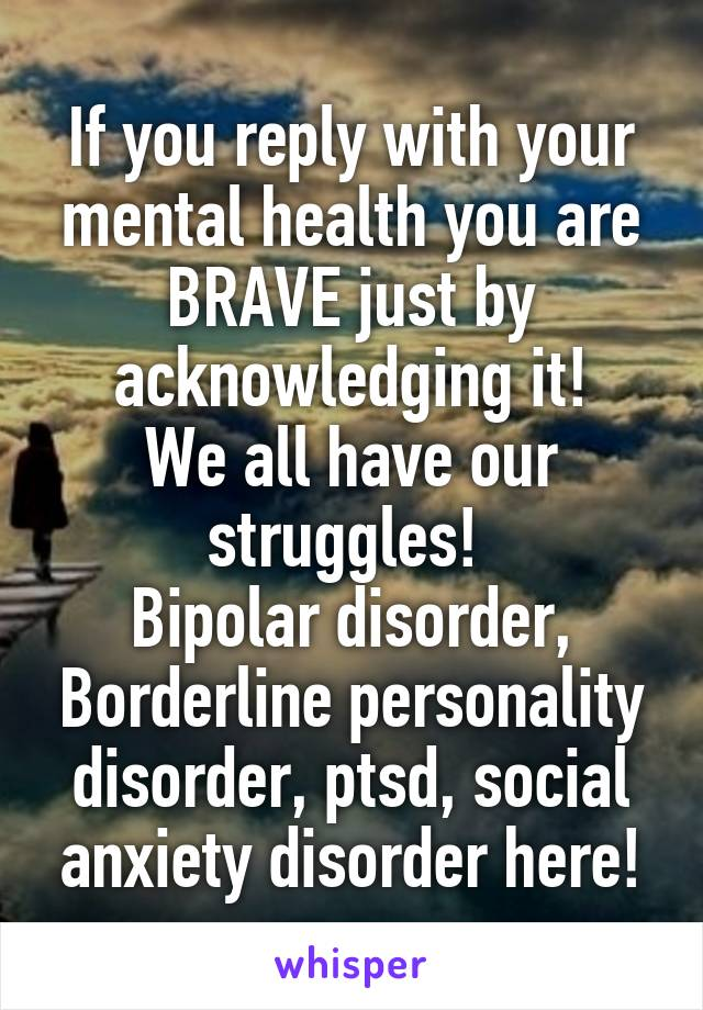 If you reply with your mental health you are BRAVE just by acknowledging it! We all have our struggles!  Bipolar disorder, Borderline personality disorder, ptsd, social anxiety disorder here!