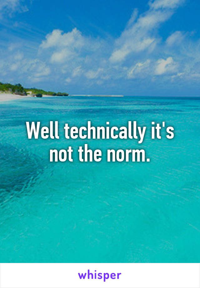Well technically it's not the norm.