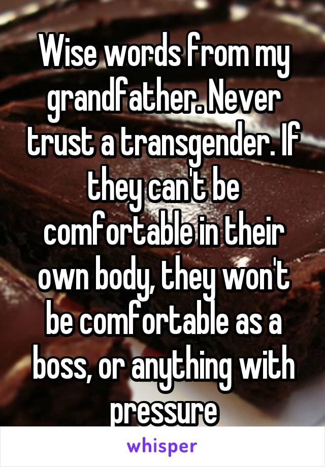 Wise words from my grandfather. Never trust a transgender. If they can't be comfortable in their own body, they won't be comfortable as a boss, or anything with pressure