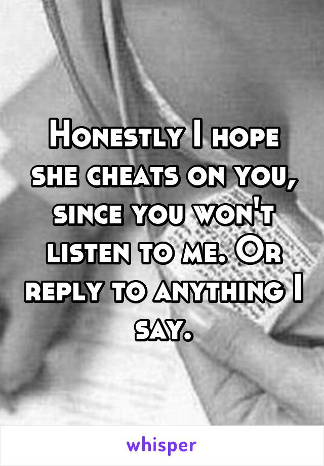 Honestly I hope she cheats on you, since you won't listen to me. Or reply to anything I say.