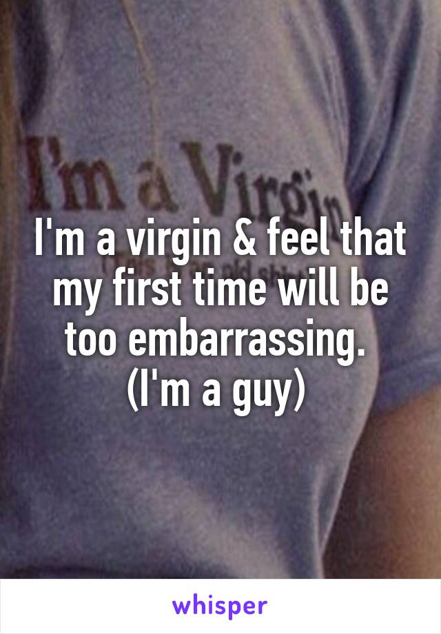 I'm a virgin & feel that my first time will be too embarrassing.  (I'm a guy)