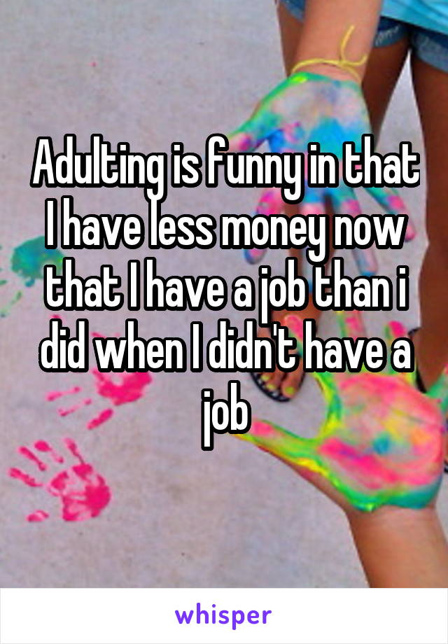 Adulting is funny in that I have less money now that I have a job than i did when I didn't have a job