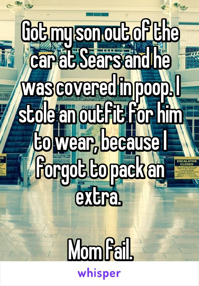 Got my son out of the car at Sears and he was covered in poop. I stole an outfit for him to wear, because I forgot to pack an extra.   Mom fail.