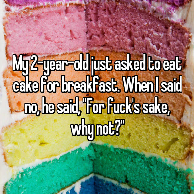 "My 2-year-old just asked to eat cake for breakfast. When I said no, he said, ""For fuck's sake, why not?"""
