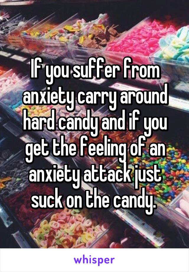 If you suffer from anxiety carry around hard candy and if you get the feeling of an anxiety attack just suck on the candy.