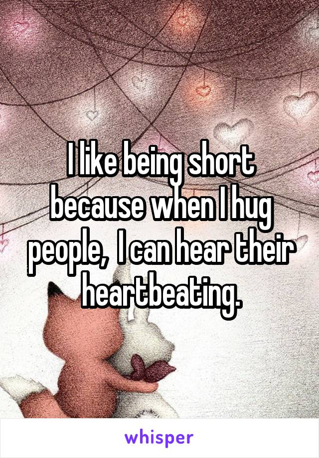 I like being short because when I hug people,  I can hear their heartbeating.