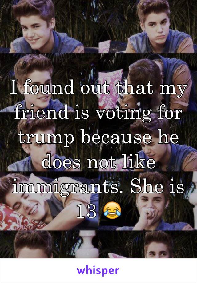I found out that my friend is voting for trump because he does not like immigrants. She is 13 😂