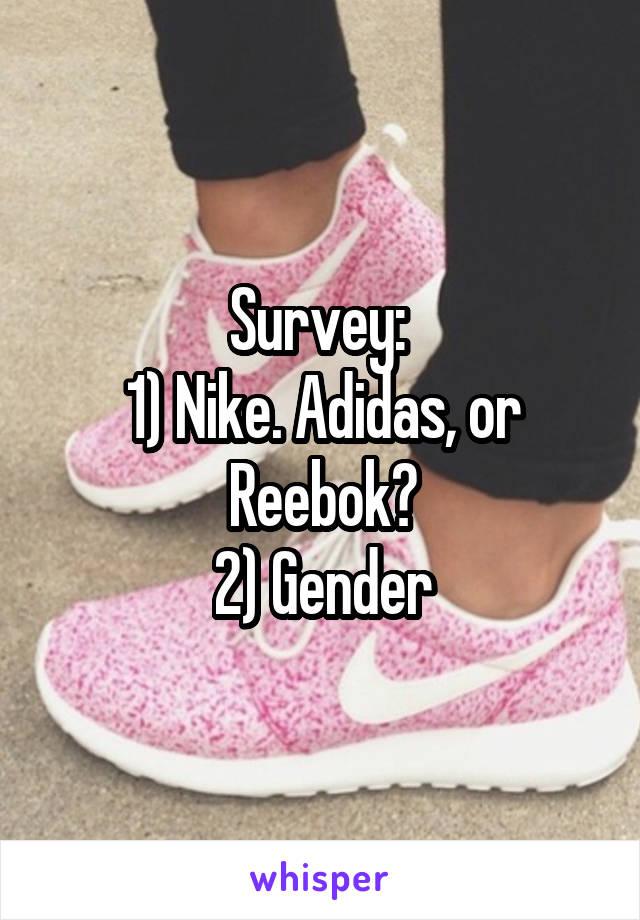 Survey:  1) Nike. Adidas, or Reebok? 2) Gender