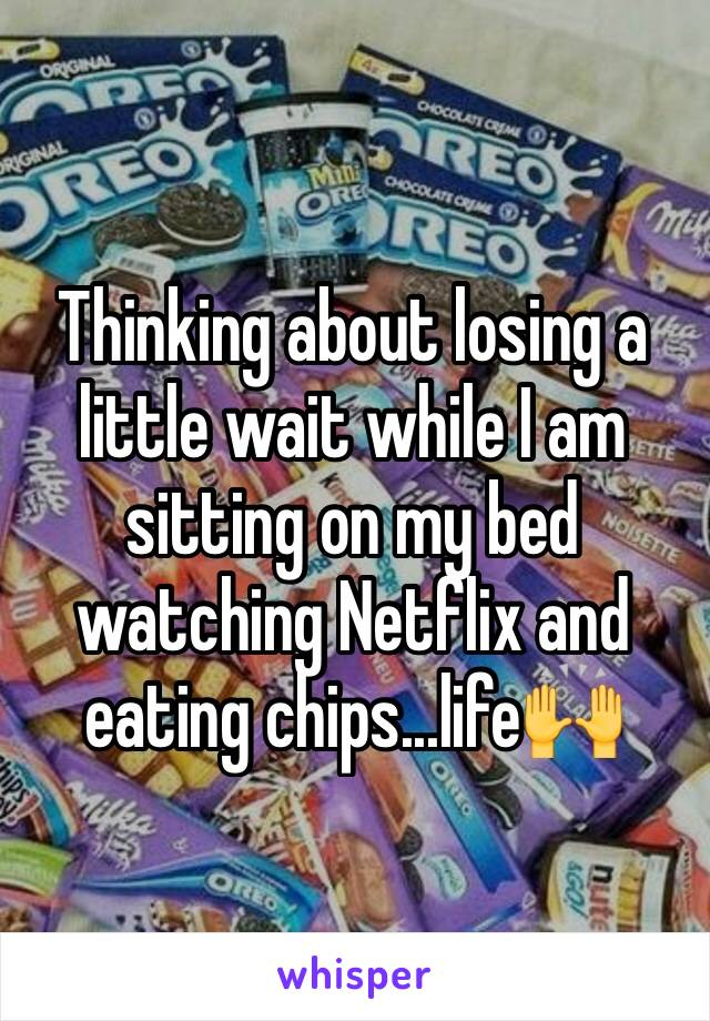 Thinking about losing a little wait while I am sitting on my bed watching Netflix and eating chips...life🙌