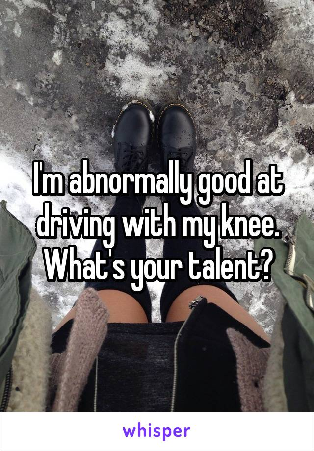 I'm abnormally good at driving with my knee. What's your talent?