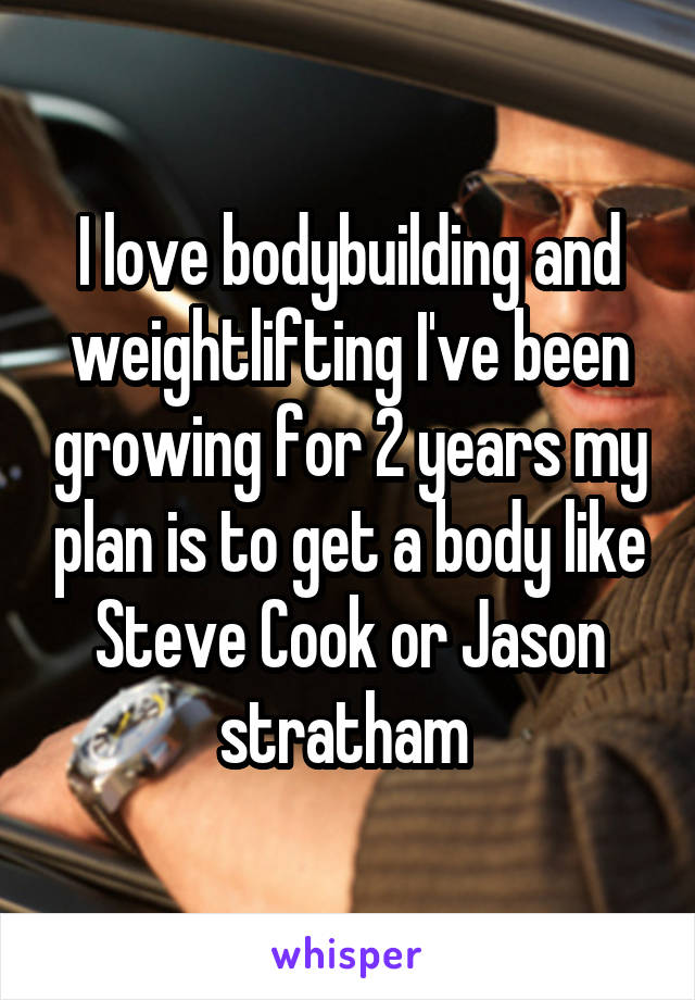 I love bodybuilding and weightlifting I've been growing for 2 years my plan is to get a body like Steve Cook or Jason stratham