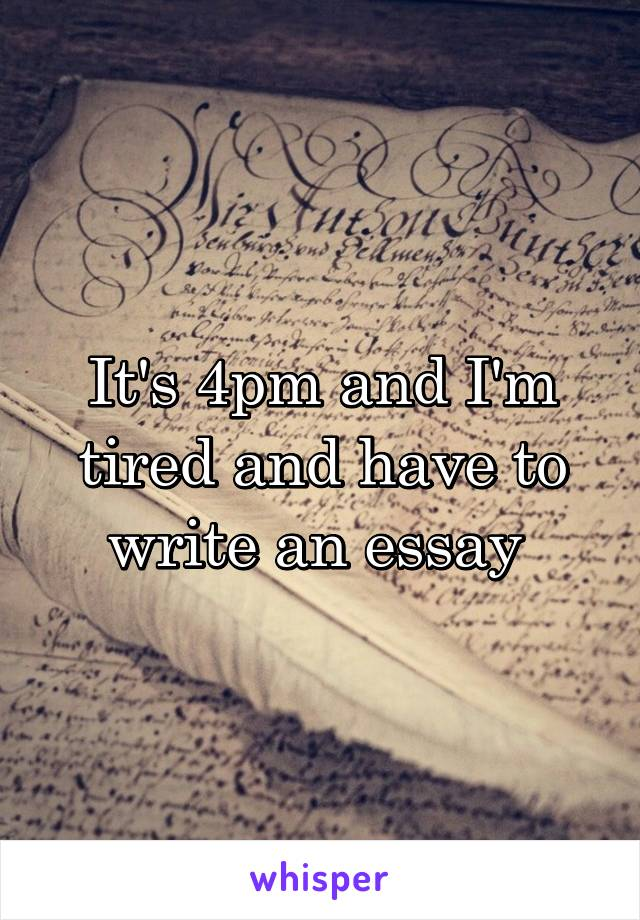 It's 4pm and I'm tired and have to write an essay